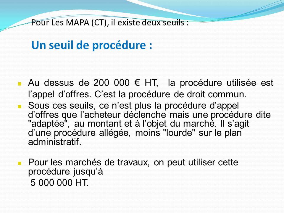 Pour Les MAPA (CT), il existe deux seuils : Un seuil de procédure : Au dessus de 200 000 HT, la procédure utilisée est lappel doffres.