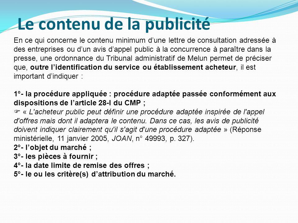 Le contenu de la publicité En ce qui concerne le contenu minimum dune lettre de consultation adressée à des entreprises ou dun avis dappel public à la concurrence à paraître dans la presse, une ordonnance du Tribunal administratif de Melun permet de préciser que, outre lidentification du service ou établissement acheteur, il est important dindiquer : 1°- la procédure appliquée : procédure adaptée passée conformément aux dispositions de larticle 28-I du CMP ; « L acheteur public peut définir une procédure adaptée inspirée de l appel d offres mais dont il adaptera le contenu.
