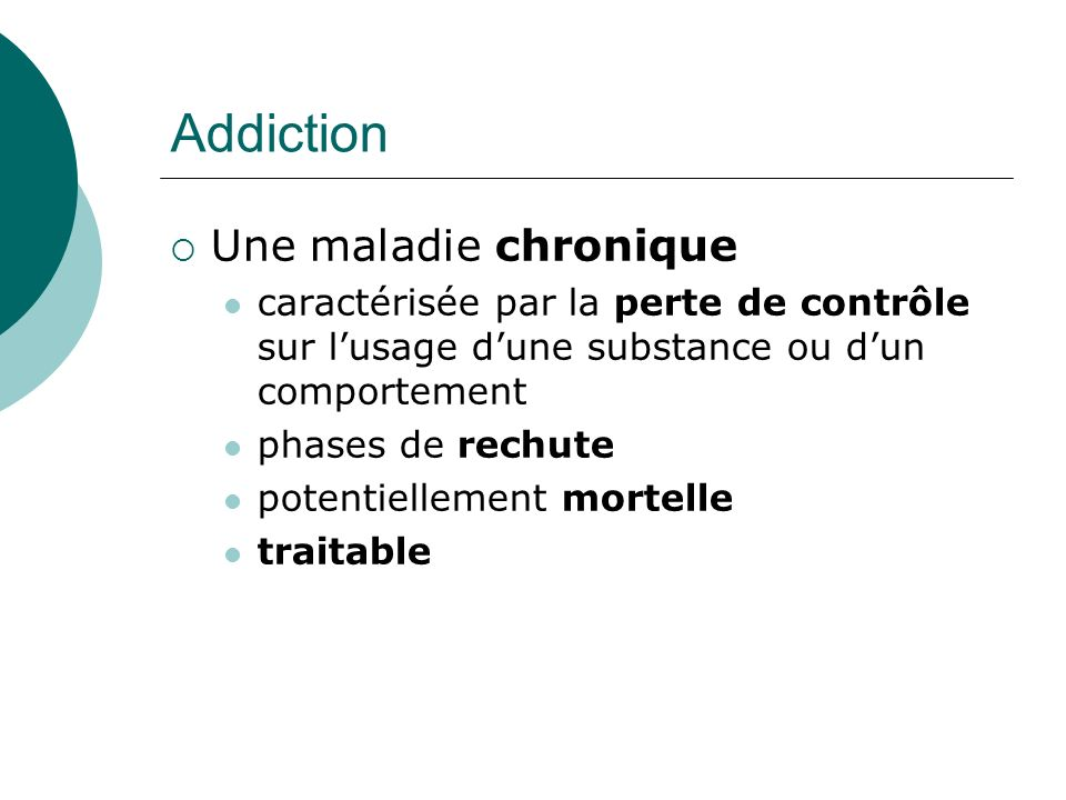 Addiction Une maladie chronique caractérisée par la perte de contrôle sur lusage dune substance ou dun comportement phases de rechute potentiellement mortelle traitable