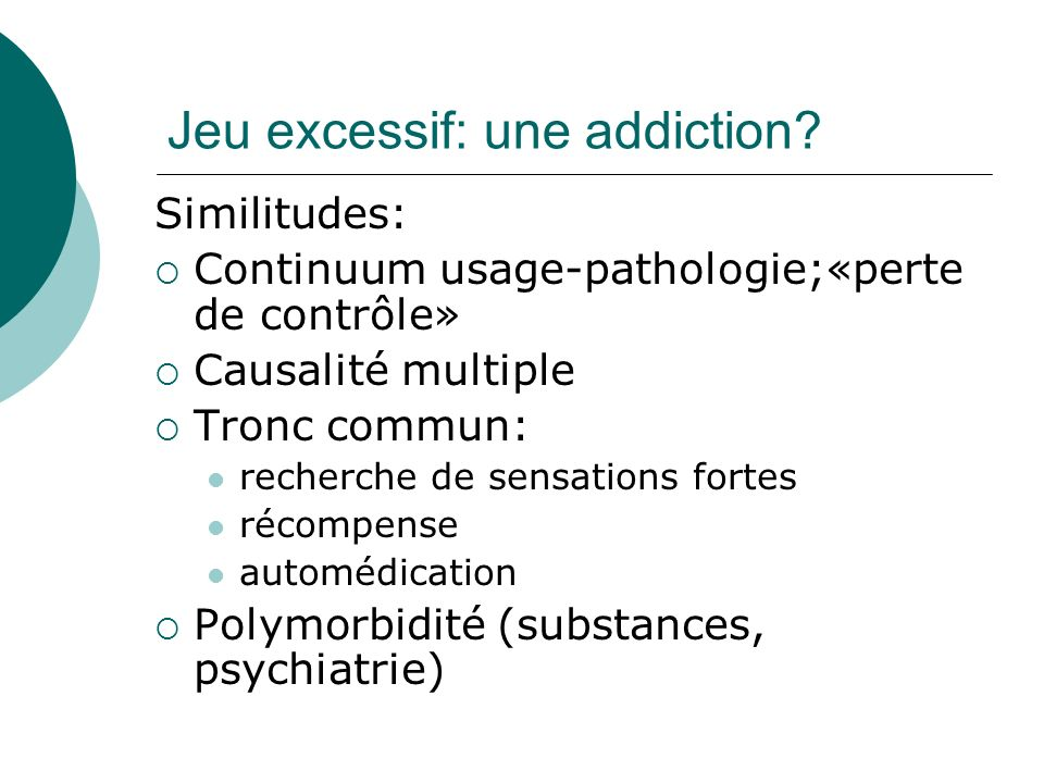 Jeu excessif: une addiction? Similitudes: Continuum usage-pathologie;«perte de contrôle» Causalité multiple Tronc commun: recherche de sensations fort