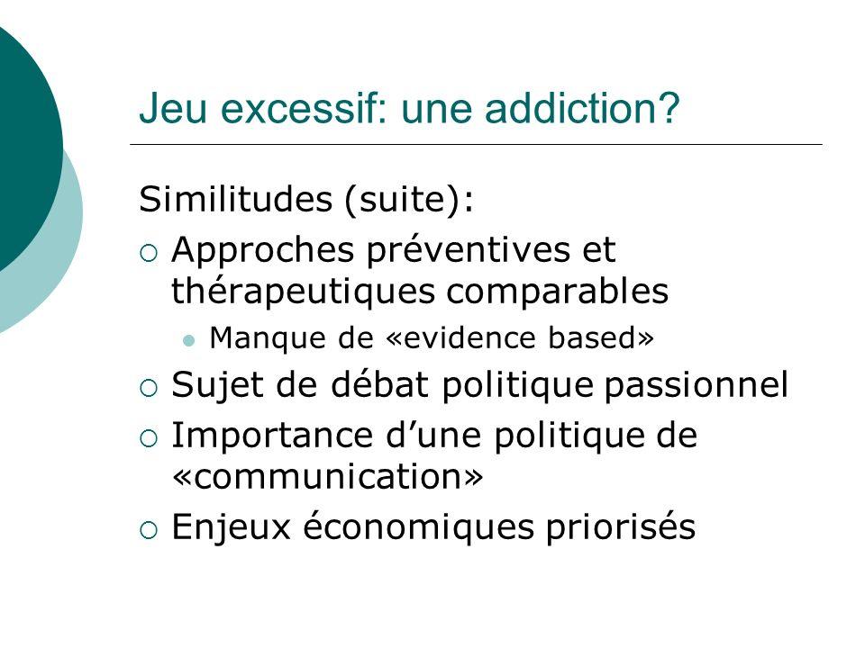 Jeu excessif: une addiction? Similitudes (suite): Approches préventives et thérapeutiques comparables Manque de «evidence based» Sujet de débat politi