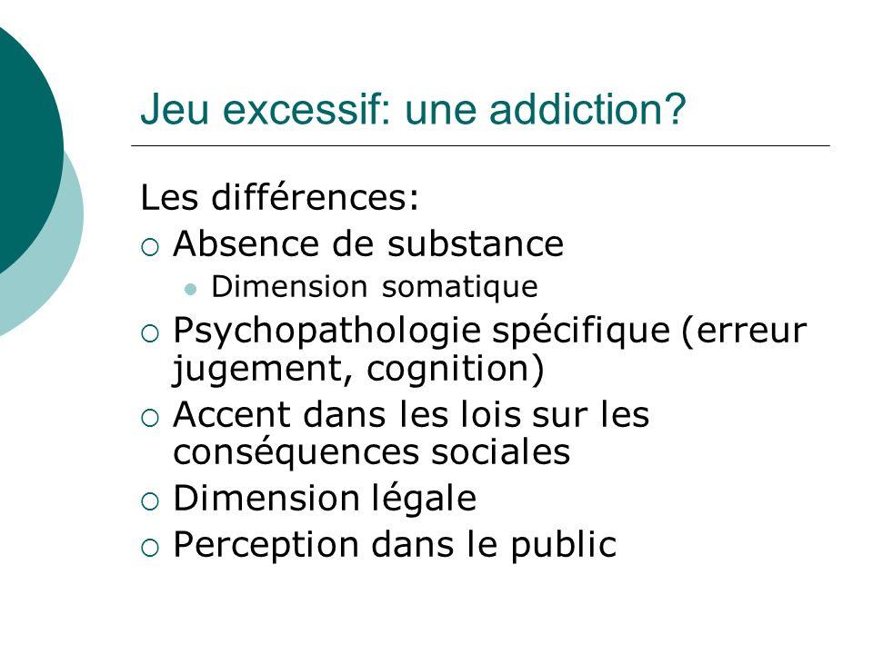 Jeu excessif: une addiction? Les différences: Absence de substance Dimension somatique Psychopathologie spécifique (erreur jugement, cognition) Accent