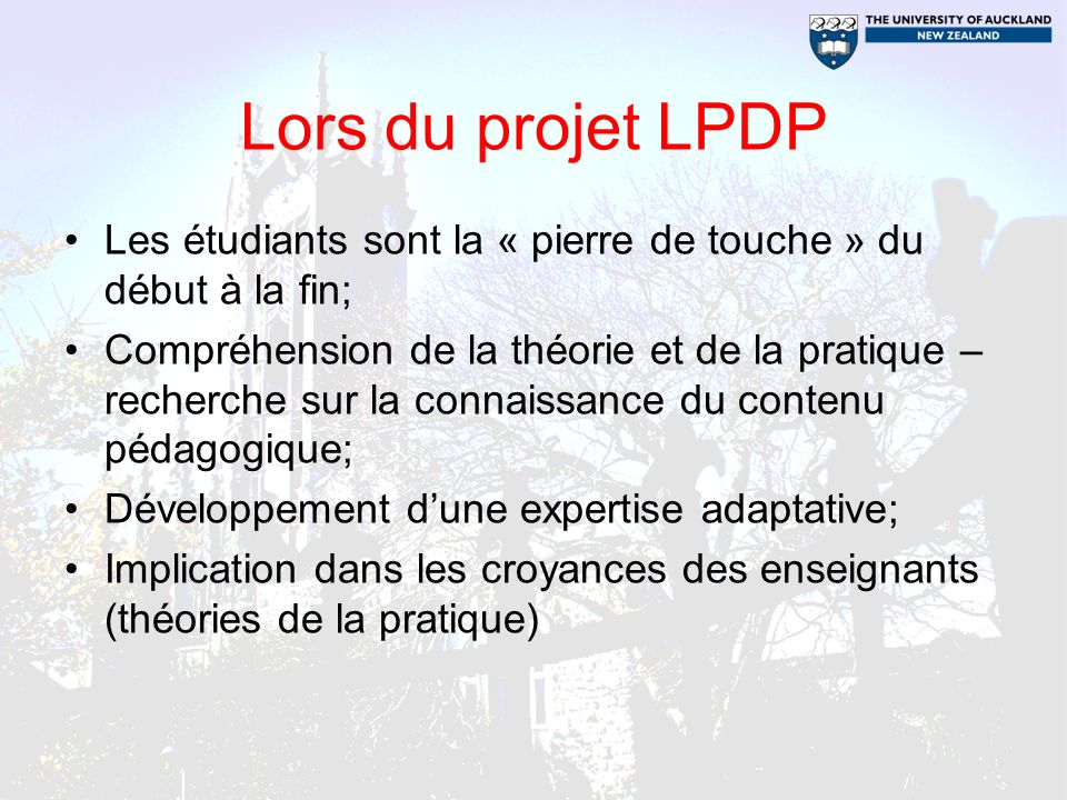 Lors du projet LPDP Les étudiants sont la « pierre de touche » du début à la fin; Compréhension de la théorie et de la pratique – recherche sur la connaissance du contenu pédagogique; Développement dune expertise adaptative; Implication dans les croyances des enseignants (théories de la pratique)