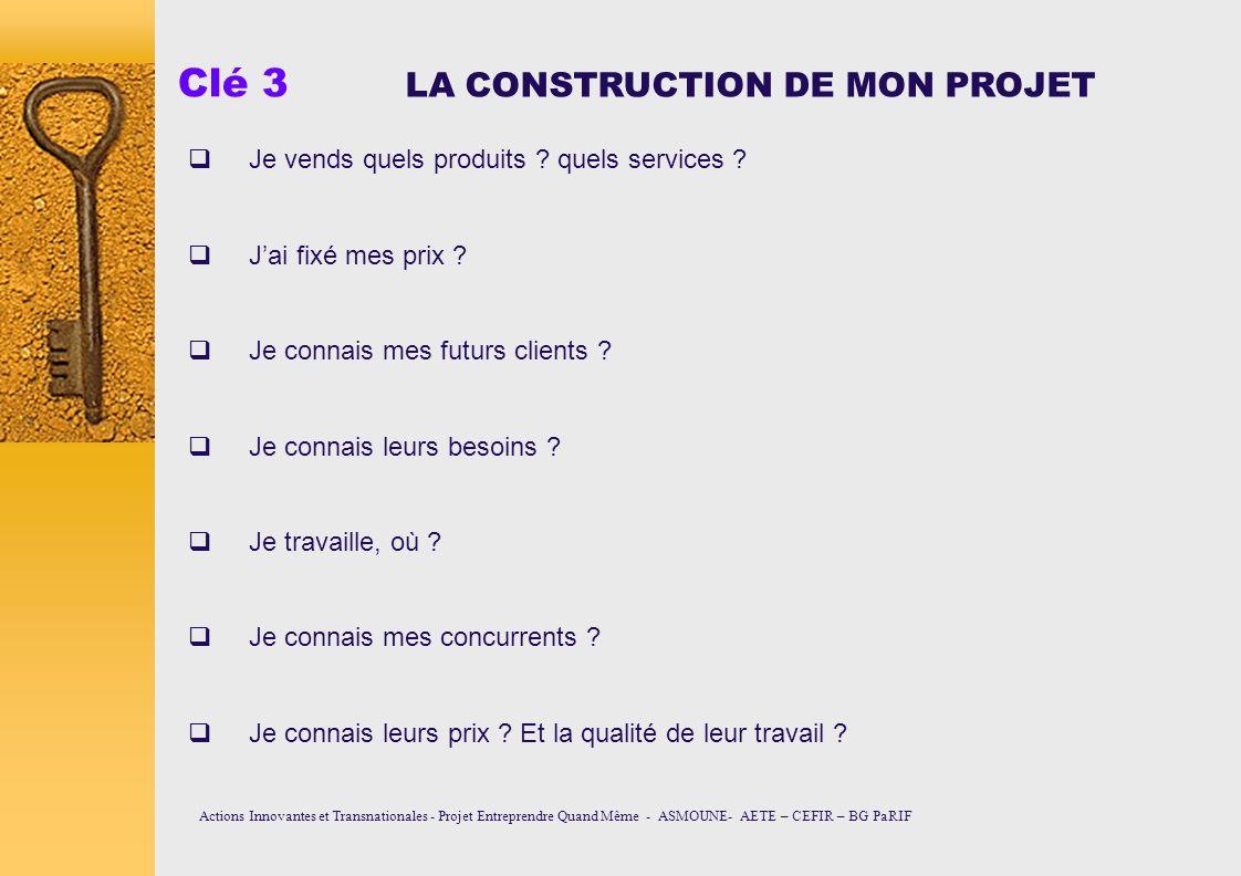 Clé 3 LA CONSTRUCTION DE MON PROJET Je vends quels produits ? quels services ? Jai fixé mes prix ? Je connais mes futurs clients ? Je connais leurs be