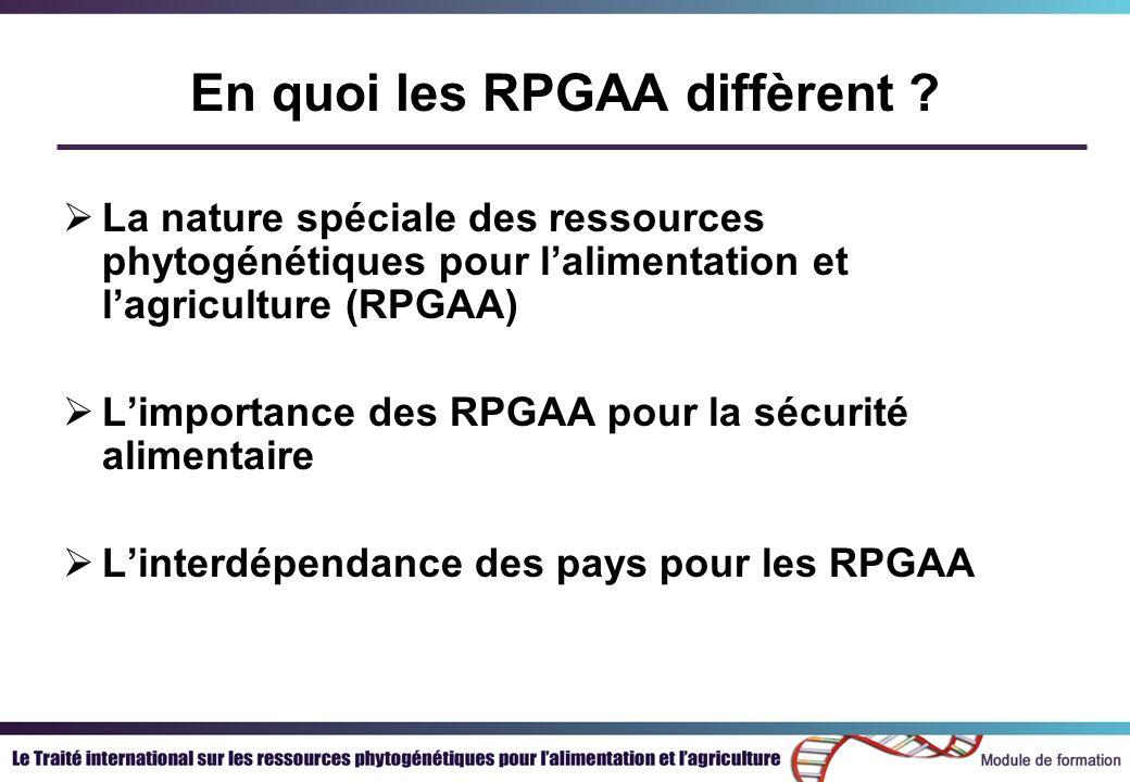 En quoi les RPGAA diffèrent ? La nature spéciale des ressources phytogénétiques pour lalimentation et lagriculture (RPGAA) Limportance des RPGAA pour
