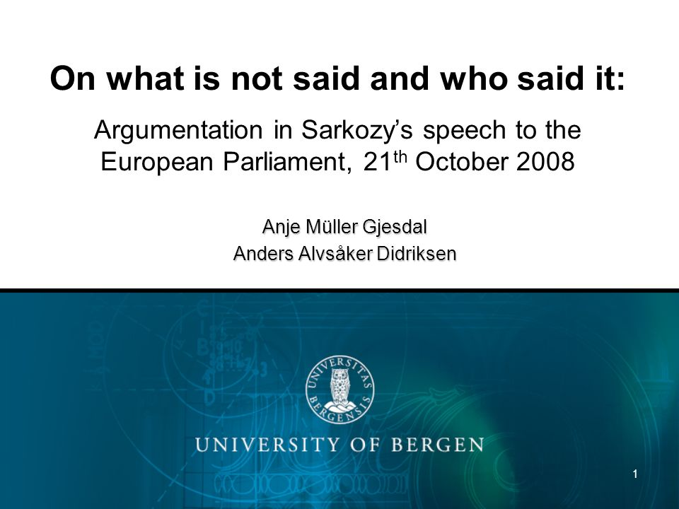 1 On what is not said and who said it: Argumentation in Sarkozys speech to the European Parliament, 21 th October 2008 Anje Müller Gjesdal Anders Alvsåker Didriksen