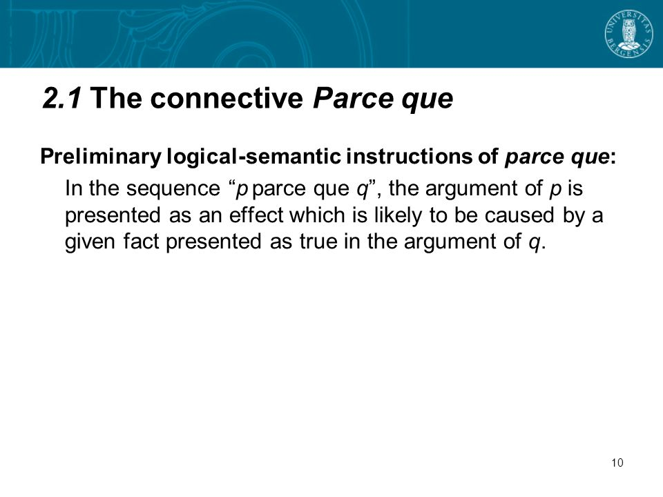 2.1 The connective Parce que Preliminary logical-semantic instructions of parce que: In the sequence p parce que q, the argument of p is presented as an effect which is likely to be caused by a given fact presented as true in the argument of q.