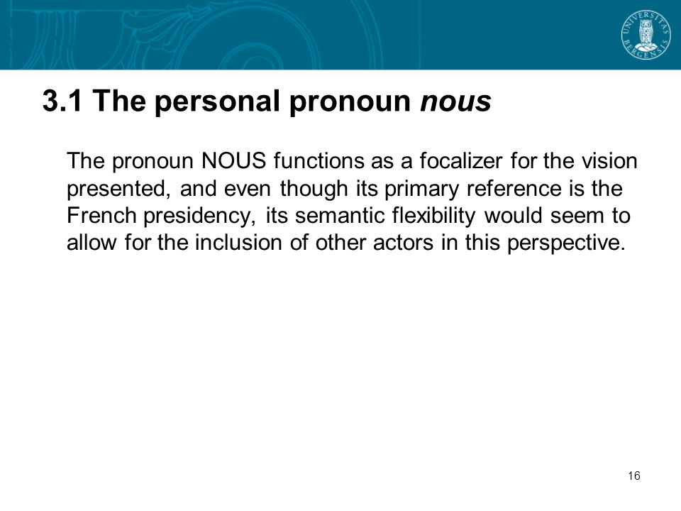 3.1 The personal pronoun nous The pronoun NOUS functions as a focalizer for the vision presented, and even though its primary reference is the French presidency, its semantic flexibility would seem to allow for the inclusion of other actors in this perspective.