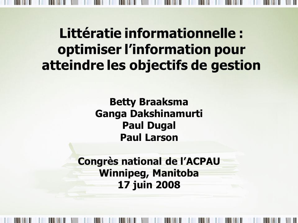 Littératie informationnelle : optimiser linformation pour atteindre les objectifs de gestion Betty Braaksma Ganga Dakshinamurti Paul Dugal Paul Larson