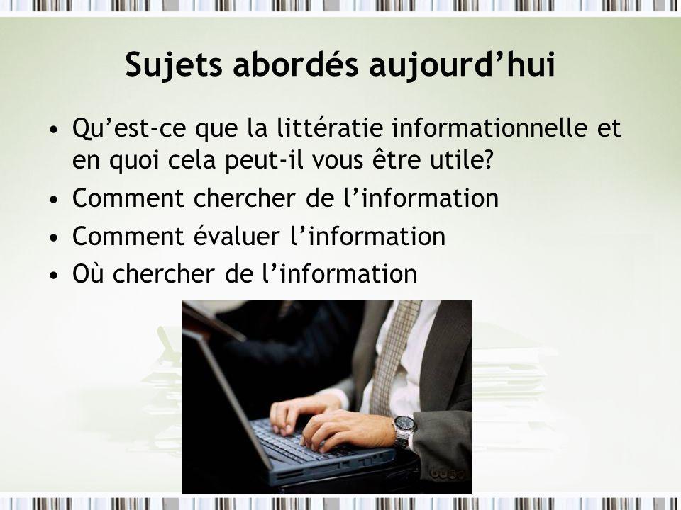 Sujets abordés aujourdhui Quest-ce que la littératie informationnelle et en quoi cela peut-il vous être utile? Comment chercher de linformation Commen