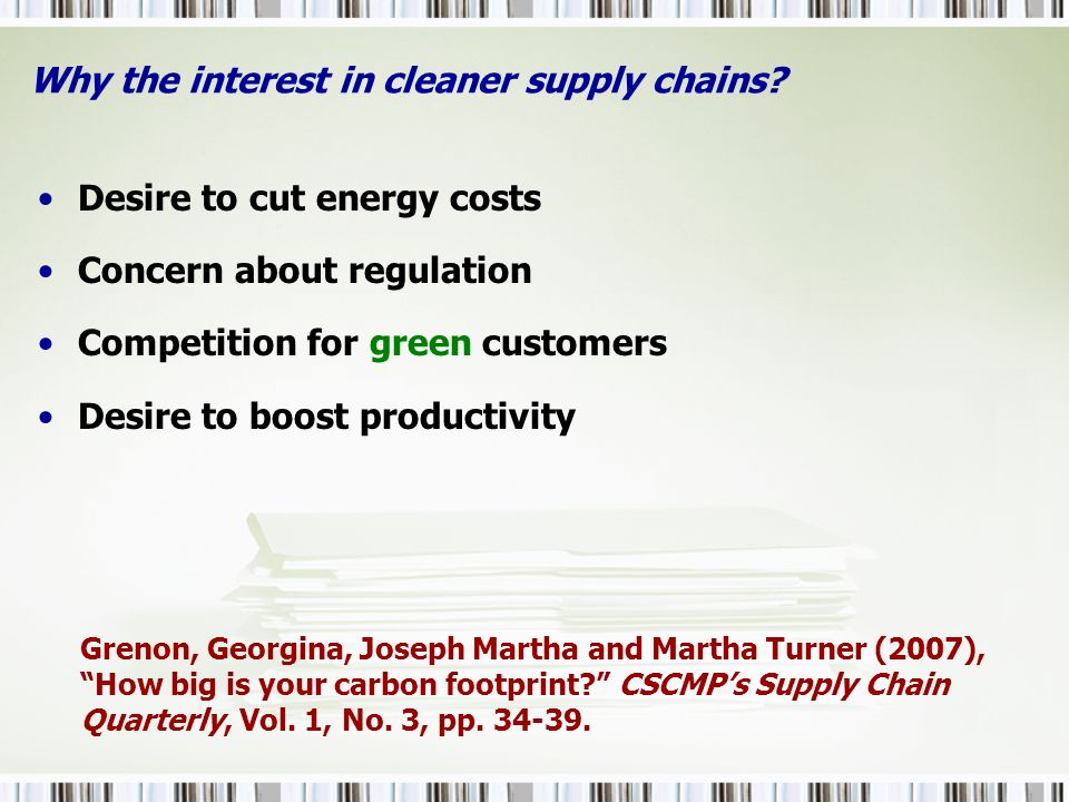 Why the interest in cleaner supply chains? Desire to cut energy costs Concern about regulation Competition for green customers Desire to boost product