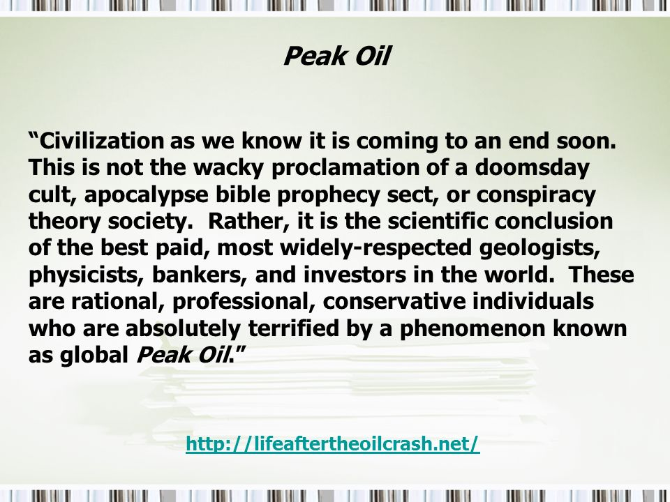 Peak Oil Civilization as we know it is coming to an end soon. This is not the wacky proclamation of a doomsday cult, apocalypse bible prophecy sect, o