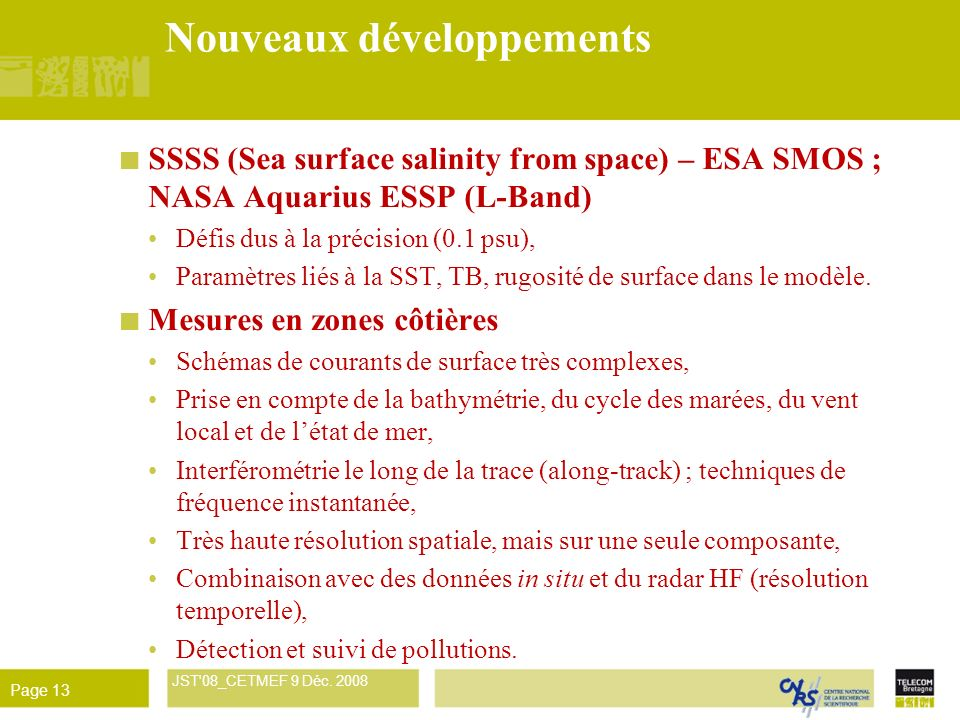 René Garello JST'08_CETMEF 9 Déc. 2008 Page 13 Nouveaux développements SSSS (Sea surface salinity from space) – ESA SMOS ; NASA Aquarius ESSP (L-Band)