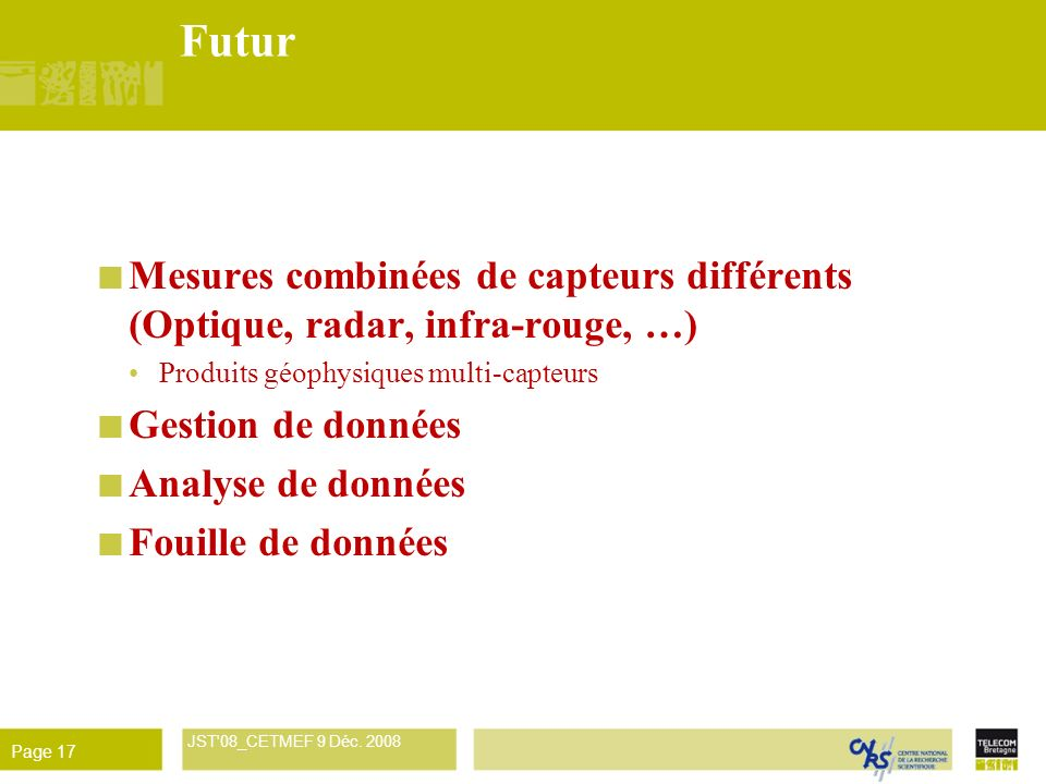 René Garello JST'08_CETMEF 9 Déc. 2008 Page 17 Futur Mesures combinées de capteurs différents (Optique, radar, infra-rouge, …) Produits géophysiques m