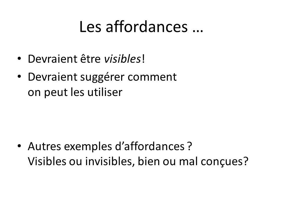 Les affordances … Devraient être visibles! Devraient suggérer comment on peut les utiliser Autres exemples daffordances ? Visibles ou invisibles, bien