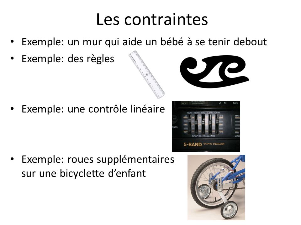 Les contraintes Exemple: un mur qui aide un bébé à se tenir debout Exemple: des règles Exemple: une contrôle linéaire Exemple: roues supplémentaires s