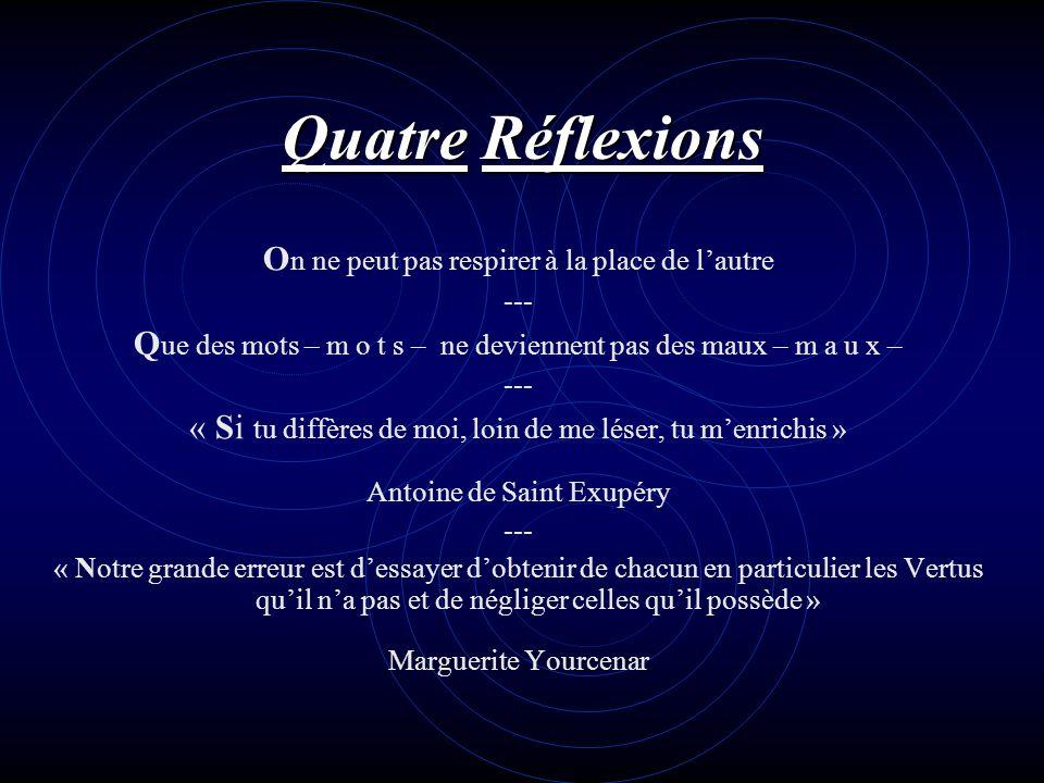 Quatre Réflexions O n ne peut pas respirer à la place de lautre --- Q ue des mots – m o t s – ne deviennent pas des maux – m a u x – --- « Si tu diffè