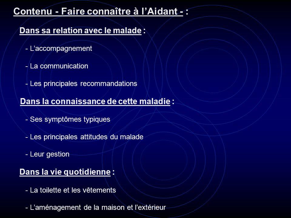 Contenu - Faire connaître à lAidant - : Dans sa relation avec le malade : - Laccompagnement - La communication - Les principales recommandations Dans