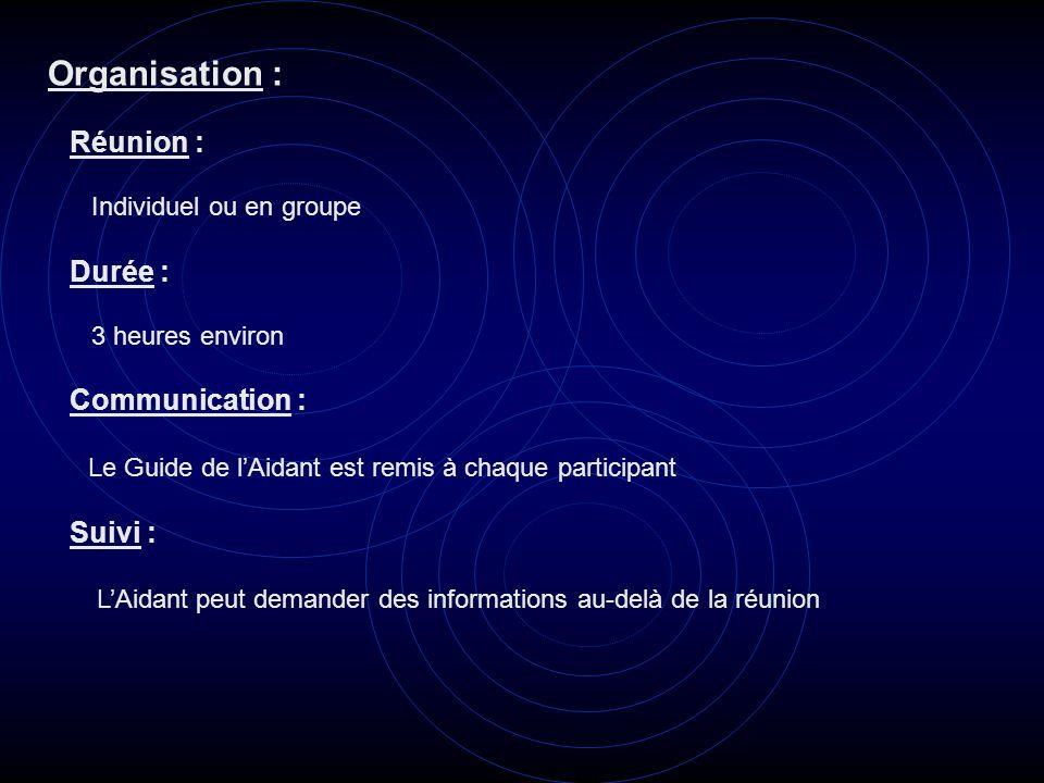 Organisation : Réunion : Individuel ou en groupe Durée : 3 heures environ Communication : Le Guide de lAidant est remis à chaque participant Suivi : L
