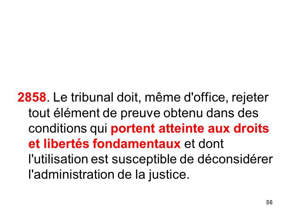 2858. Le tribunal doit, même d'office, rejeter tout élément de preuve obtenu dans des conditions qui portent atteinte aux droits et libertés fondament