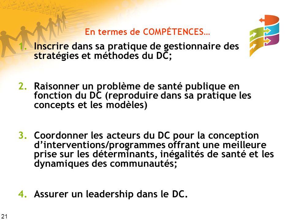 21 En termes de COMPÉTENCES… 1.Inscrire dans sa pratique de gestionnaire des stratégies et méthodes du DC; 2.Raisonner un problème de santé publique en fonction du DC (reproduire dans sa pratique les concepts et les modèles) 3.Coordonner les acteurs du DC pour la conception dinterventions/programmes offrant une meilleure prise sur les déterminants, inégalités de santé et les dynamiques des communautés; 4.Assurer un leadership dans le DC.