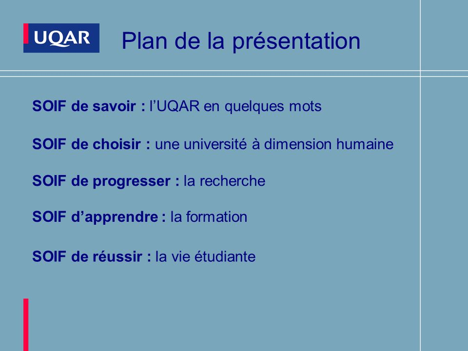 Plan de la présentation SOIF de savoir : lUQAR en quelques mots SOIF de choisir : une université à dimension humaine SOIF de progresser : la recherche SOIF dapprendre : la formation SOIF de réussir : la vie étudiante