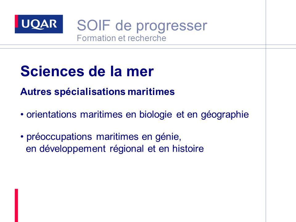 SOIF de progresser Formation et recherche Sciences de la mer Autres spécialisations maritimes orientations maritimes en biologie et en géographie préoccupations maritimes en génie, en développement régional et en histoire