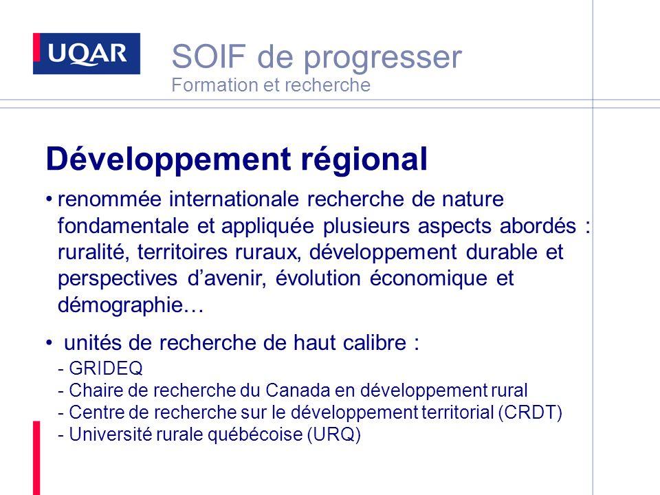 SOIF de progresser Formation et recherche Développement régional renommée internationale recherche de nature fondamentale et appliquée plusieurs aspects abordés : ruralité, territoires ruraux, développement durable et perspectives davenir, évolution économique et démographie… unités de recherche de haut calibre : - GRIDEQ - Chaire de recherche du Canada en développement rural - Centre de recherche sur le développement territorial (CRDT) - Université rurale québécoise (URQ)