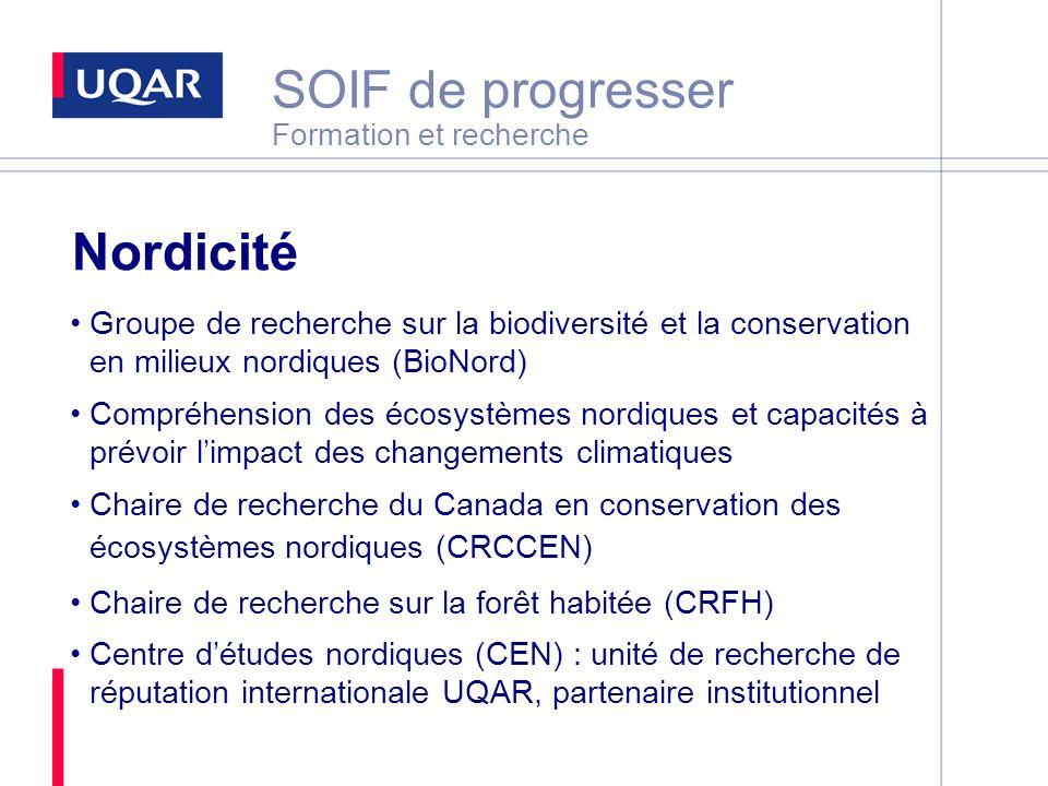 SOIF de progresser Formation et recherche Nordicité Groupe de recherche sur la biodiversité et la conservation en milieux nordiques (BioNord) Compréhension des écosystèmes nordiques et capacités à prévoir limpact des changements climatiques Chaire de recherche du Canada en conservation des écosystèmes nordiques (CRCCEN) Chaire de recherche sur la forêt habitée (CRFH) Centre détudes nordiques (CEN) : unité de recherche de réputation internationale UQAR, partenaire institutionnel