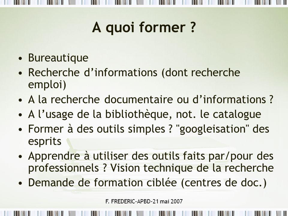 F. FREDERIC-APBD-21 mai 2007 A quoi former ? Bureautique Recherche dinformations (dont recherche emploi) A la recherche documentaire ou dinformations
