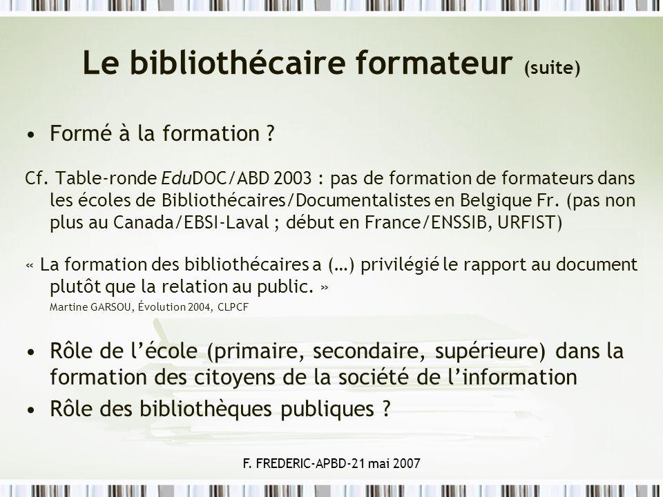 F. FREDERIC-APBD-21 mai 2007 Le bibliothécaire formateur (suite) Formé à la formation ? Cf. Table-ronde EduDOC/ABD 2003 : pas de formation de formateu