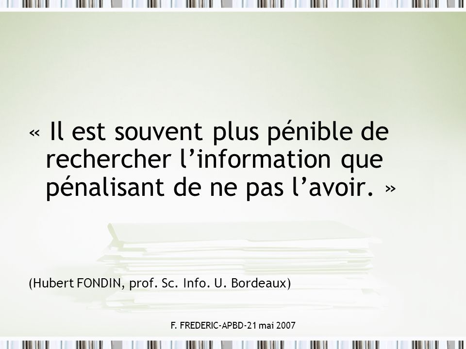 F. FREDERIC-APBD-21 mai 2007 « Il est souvent plus pénible de rechercher linformation que pénalisant de ne pas lavoir. » (Hubert FONDIN, prof. Sc. Inf
