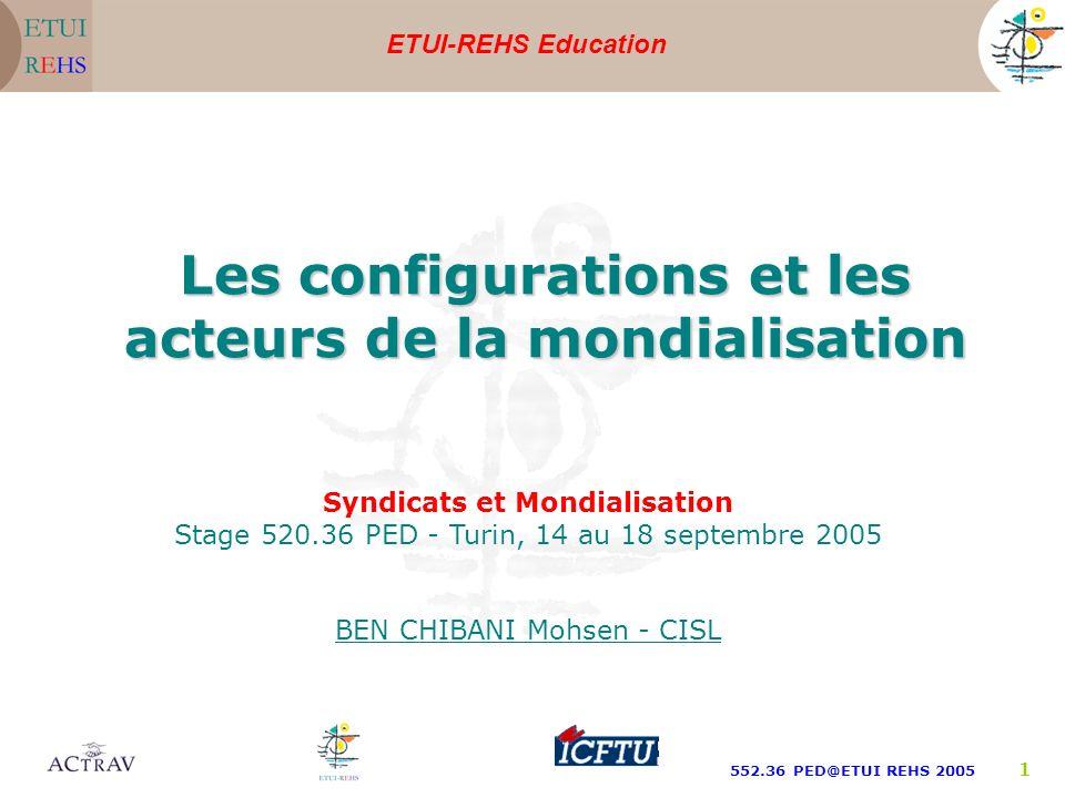 ETUI-REHS Education 552.36 PED@ETUI REHS 2005 1 Syndicats et Mondialisation Stage 520.36 PED - Turin, 14 au 18 septembre 2005 BEN CHIBANI Mohsen - CISL Les configurations et les acteurs de la mondialisation
