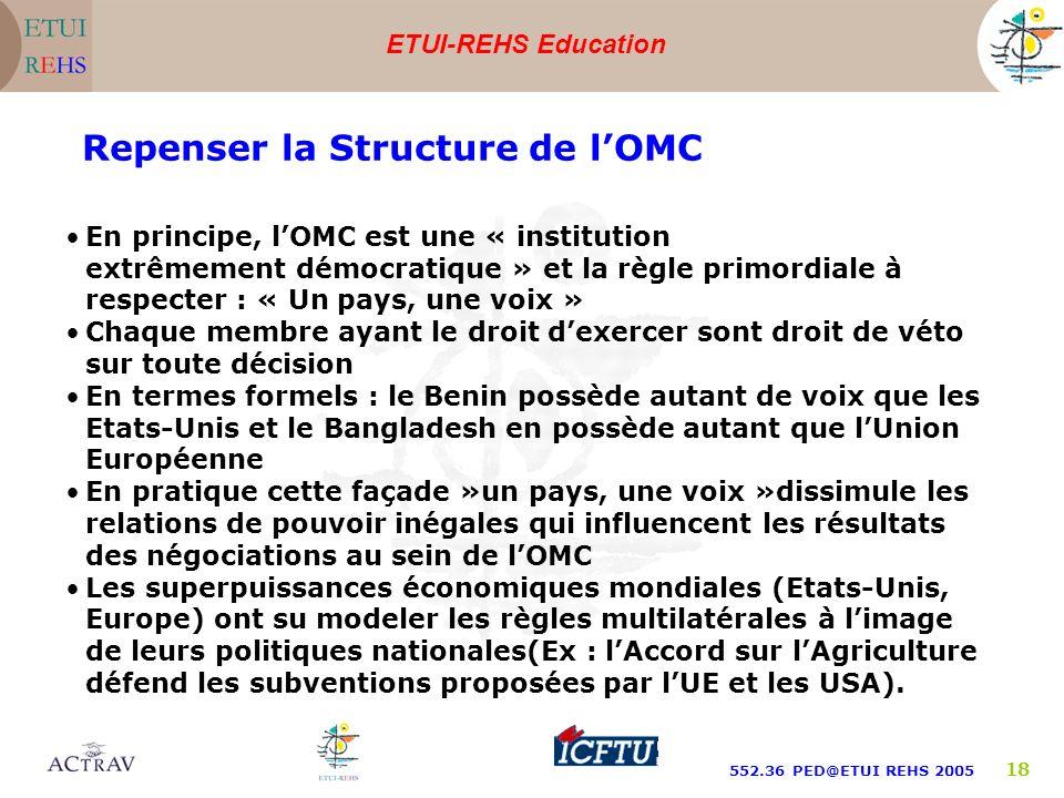 ETUI-REHS Education 552.36 PED@ETUI REHS 2005 18 Repenser la Structure de lOMC En principe, lOMC est une « institution extrêmement démocratique » et la règle primordiale à respecter : « Un pays, une voix » Chaque membre ayant le droit dexercer sont droit de véto sur toute décision En termes formels : le Benin possède autant de voix que les Etats-Unis et le Bangladesh en possède autant que lUnion Européenne En pratique cette façade »un pays, une voix »dissimule les relations de pouvoir inégales qui influencent les résultats des négociations au sein de lOMC Les superpuissances économiques mondiales (Etats-Unis, Europe) ont su modeler les règles multilatérales à limage de leurs politiques nationales(Ex : lAccord sur lAgriculture défend les subventions proposées par lUE et les USA).