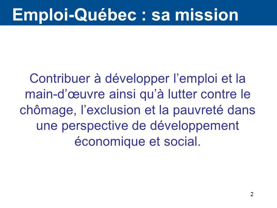 2 Emploi-Québec : sa mission Contribuer à développer lemploi et la main-dœuvre ainsi quà lutter contre le chômage, lexclusion et la pauvreté dans une perspective de développement économique et social.