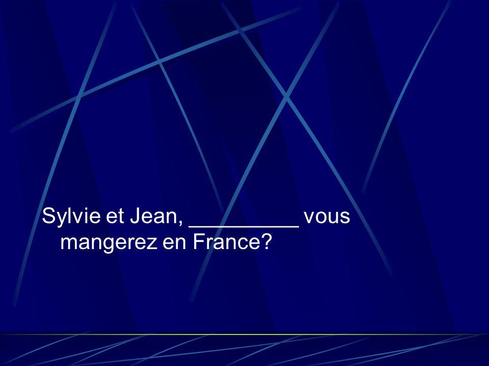 Sylvie et Jean, _________ vous mangerez en France?