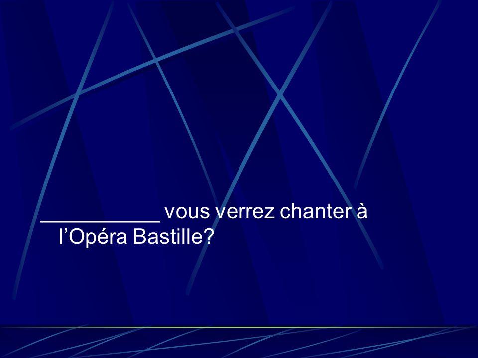__________ vous verrez chanter à lOpéra Bastille?