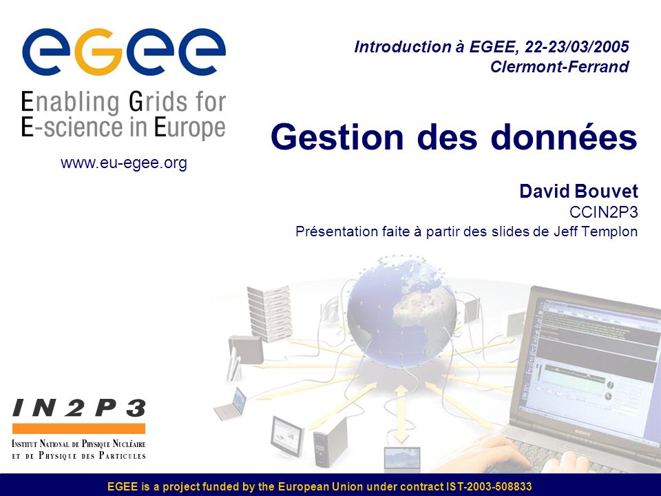 EGEE is a project funded by the European Union under contract IST-2003-508833 Gestion des données David Bouvet CCIN2P3 Présentation faite à partir des slides de Jeff Templon Introduction à EGEE, 22-23/03/2005 Clermont-Ferrand www.eu-egee.org