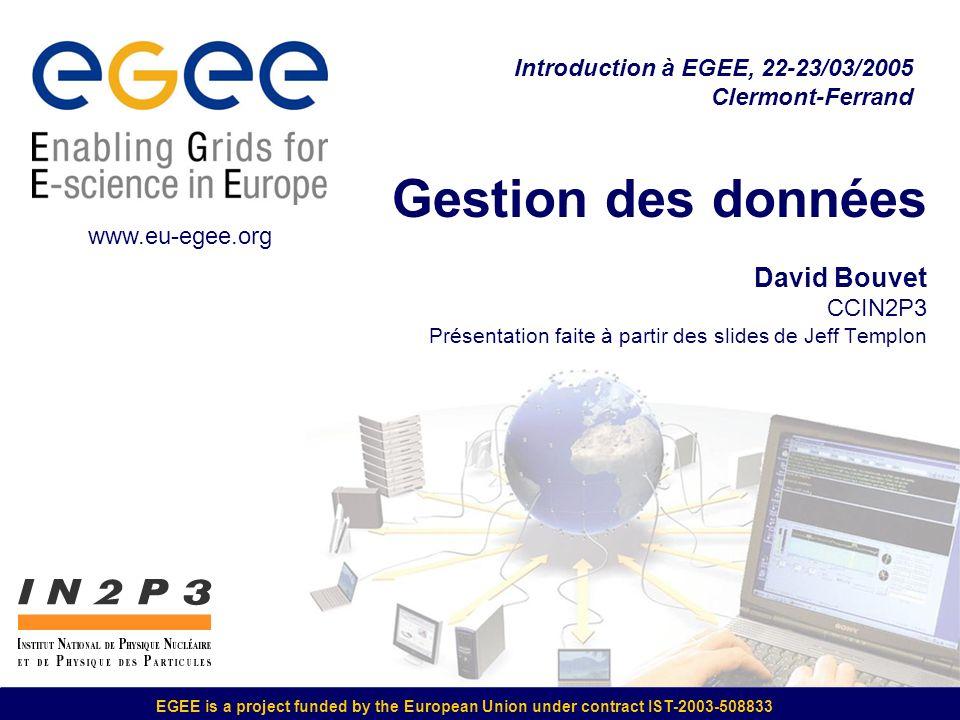 EGEE is a project funded by the European Union under contract IST-2003-508833 Gestion des données David Bouvet CCIN2P3 Présentation faite à partir des