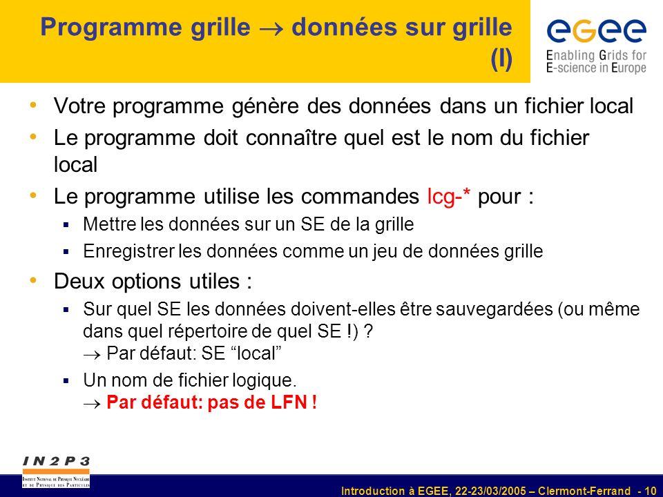 Introduction à EGEE, 22-23/03/2005 – Clermont-Ferrand - 10 Programme grille données sur grille (I) Votre programme génère des données dans un fichier local Le programme doit connaître quel est le nom du fichier local Le programme utilise les commandes lcg-* pour : Mettre les données sur un SE de la grille Enregistrer les données comme un jeu de données grille Deux options utiles : Sur quel SE les données doivent-elles être sauvegardées (ou même dans quel répertoire de quel SE !) .