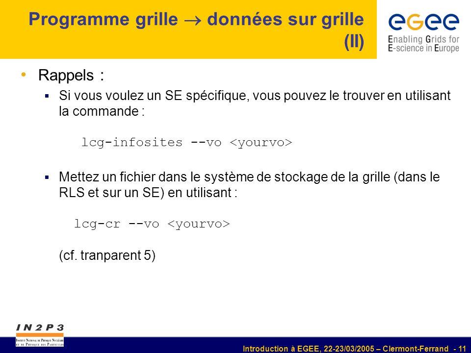Introduction à EGEE, 22-23/03/2005 – Clermont-Ferrand - 11 Programme grille données sur grille (II) Rappels : Si vous voulez un SE spécifique, vous pouvez le trouver en utilisant la commande : lcg-infosites --vo Mettez un fichier dans le système de stockage de la grille (dans le RLS et sur un SE) en utilisant : lcg-cr --vo (cf.