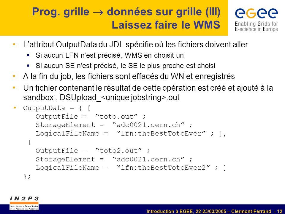Introduction à EGEE, 22-23/03/2005 – Clermont-Ferrand - 12 Prog. grille données sur grille (III) Laissez faire le WMS Lattribut OutputData du JDL spéc