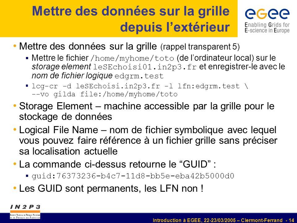Introduction à EGEE, 22-23/03/2005 – Clermont-Ferrand - 14 Mettre des données sur la grille depuis lextérieur Mettre des données sur la grille (rappel transparent 5) Mettre le fichier /home/myhome/toto (de lordinateur local) sur le storage element leSEchoisi01.in2p3.fr et enregistrer-le avec le nom de fichier logique edgrm.test lcg-cr -d leSEchoisi.in2p3.fr -l lfn:edgrm.test \ --vo gilda file:/home/myhome/toto Storage Element – machine accessible par la grille pour le stockage de données Logical File Name – nom de fichier symbolique avec lequel vous pouvez faire référence à un fichier grille sans préciser sa localisation actuelle La commande ci-dessus retourne le GUID : guid:76373236-b4c7-11d8-bb5e-eba42b5000d0 Les GUID sont permanents, les LFN non !