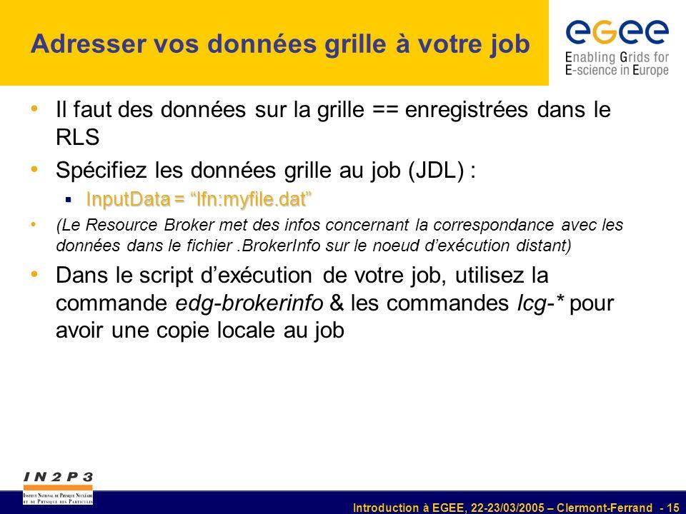 Introduction à EGEE, 22-23/03/2005 – Clermont-Ferrand - 15 Adresser vos données grille à votre job Il faut des données sur la grille == enregistrées dans le RLS Spécifiez les données grille au job (JDL) : InputData = lfn:myfile.dat InputData = lfn:myfile.dat (Le Resource Broker met des infos concernant la correspondance avec les données dans le fichier.BrokerInfo sur le noeud dexécution distant) Dans le script dexécution de votre job, utilisez la commande edg-brokerinfo & les commandes lcg-* pour avoir une copie locale au job