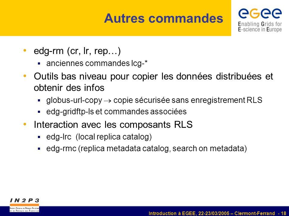 Introduction à EGEE, 22-23/03/2005 – Clermont-Ferrand - 18 Autres commandes edg-rm (cr, lr, rep…) anciennes commandes lcg-* Outils bas niveau pour copier les données distribuées et obtenir des infos globus-url-copy copie sécurisée sans enregistrement RLS edg-gridftp-ls et commandes associées Interaction avec les composants RLS edg-lrc (local replica catalog) edg-rmc (replica metadata catalog, search on metadata)