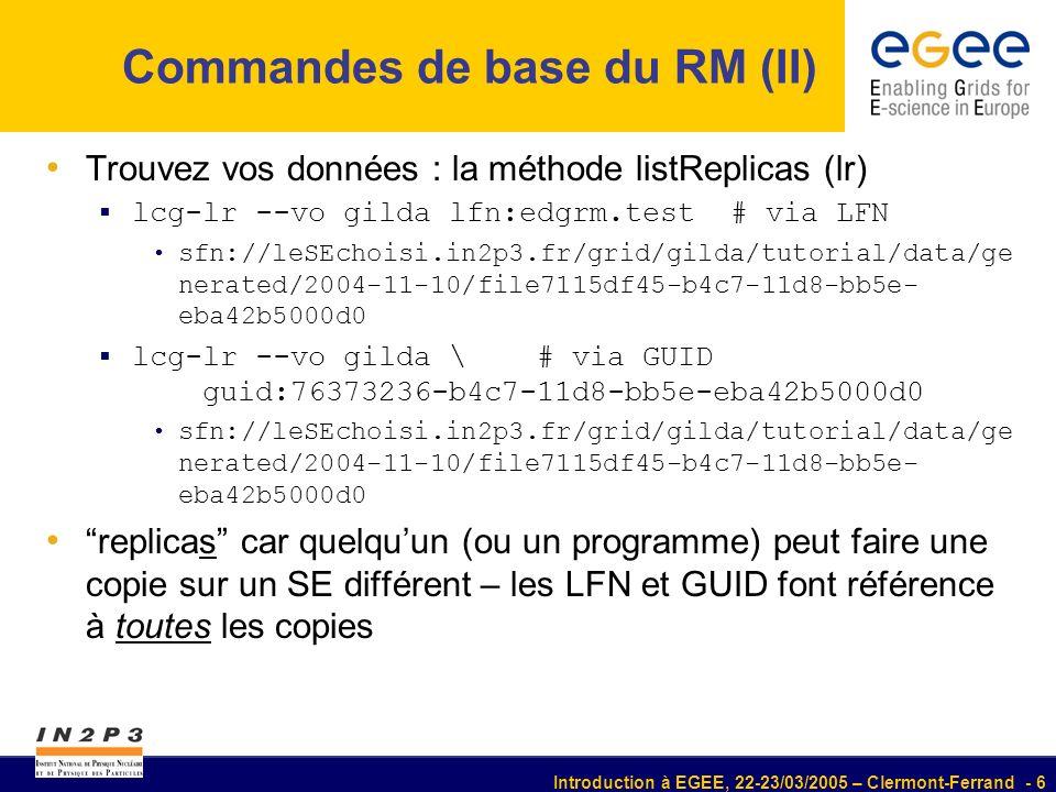Introduction à EGEE, 22-23/03/2005 – Clermont-Ferrand - 17 RLS : Replica Location Service Le RLS a deux composants Local Replica Catalog (LRC) maintient le catalogue des GUID:(fichiers physiques) Attention : les noms des fichiers physiques peuvent avoir besoin dun traitement supplémentaire (voir la documentation de la méthode edg-rm getTurl) Replica Metadata Catalog (RMC) maintient le catalogue des LFN:GUID peut aussi maintenir les méta-données sur les LFN lcg-* intéragit avec les deux