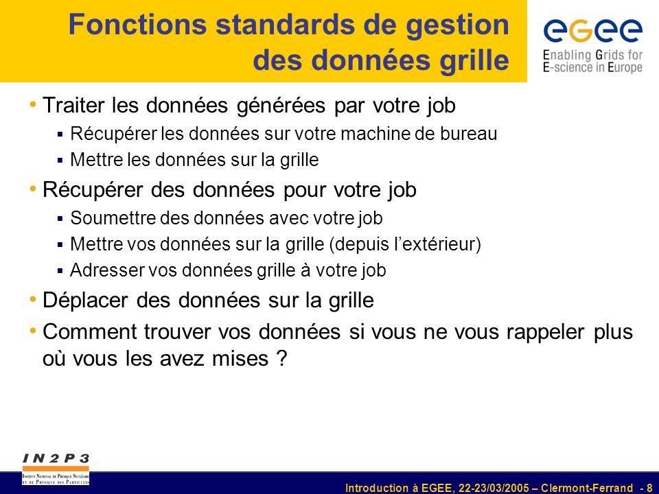Introduction à EGEE, 22-23/03/2005 – Clermont-Ferrand - 9 Grille Données sur votre machine de bureau Vous pouvez définir votre job pour récupérer les données Le job génère des données dans le répertoire de travail du WN A la fin du job, les données sont placées dans lespace de stockage temporaire du RB Vous les récupérez via edg-job-get-output Eléments clé : Vous devez connaître les noms des fichiers que vous souhaitez récupérer OutputSandbox = {higgs.root , graviton.HDF }; OutputSandbox = {higgs.root , graviton.HDF }; Méthode non destinée pour de gros fichiers (> centaine MB) espace de stockage temporaire limité sur le RB