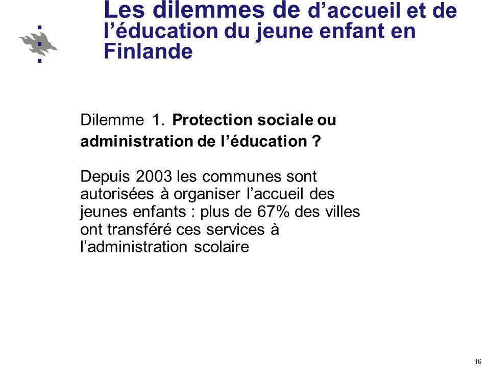 16 Les dilemmes de daccueil et de léducation du jeune enfant en Finlande Dilemme 1. Protection sociale ou administration de léducation ? Depuis 2003 l