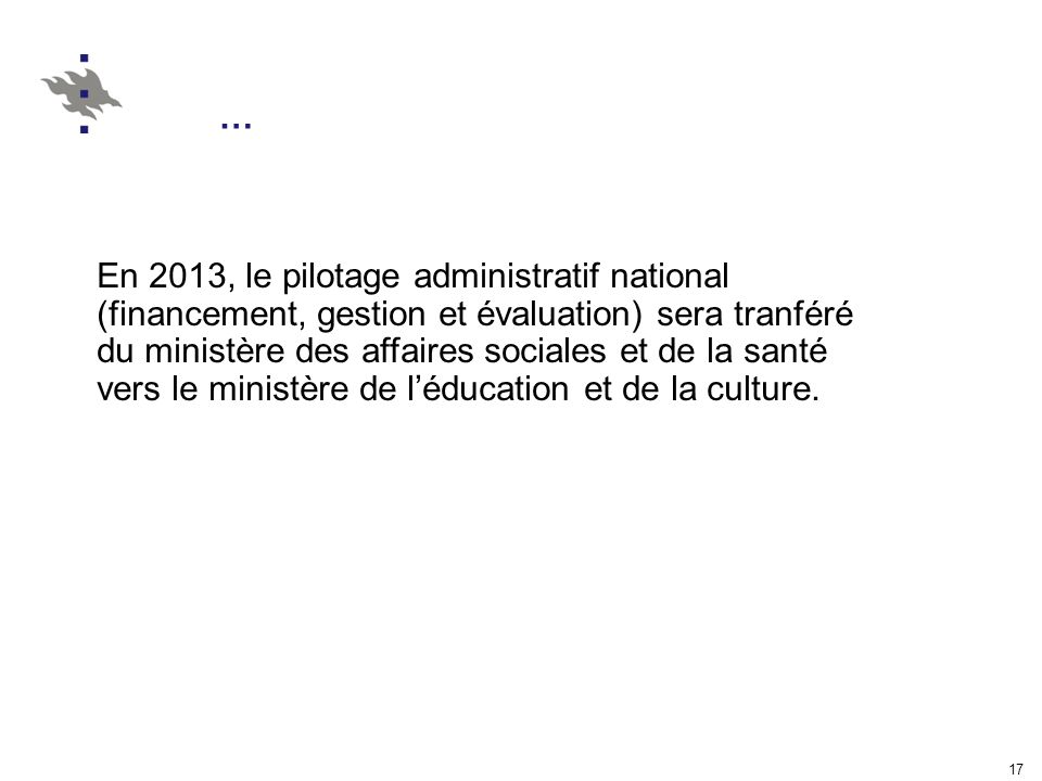 17 … En 2013, le pilotage administratif national (financement, gestion et évaluation) sera tranféré du ministère des affaires sociales et de la santé vers le ministère de léducation et de la culture.