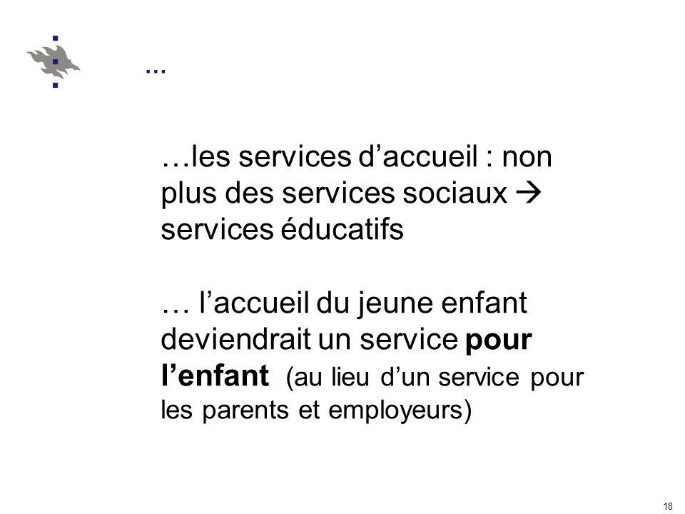 18 … …les services daccueil : non plus des services sociaux services éducatifs … laccueil du jeune enfant deviendrait un service pour lenfant (au lieu dun service pour les parents et employeurs)